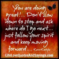 You are doing great!… Don't slow down to stop and ask where do I go next… just follow your spirit and keep moving forward…. Karen Kostyla