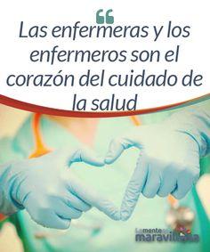Las enfermeras y los enfermeros son el corazón del cuidado de la salud  Las enfermeras y los enfermeros, así como los auxiliares de enfermería, son el corazón del cuidado de la salud. Tan importante es su trabajo como el de los médicos pero, sin embargo, muchas veces olvidamos que sin su labor, nada sería posible.