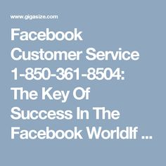 Facebook Customer Service 1-850-361-8504: The Key Of Success In The Facebook WorldIf you choose our Facebook Customer Service team for any kind of issues, then you obviously reach at the key point of your success over the Facebook issues.  Our services are unique in the Facebook world as we present all over the globe throughout day and night. Place a call at our helpline number 1-850-361-8504. For more information visit our official website…