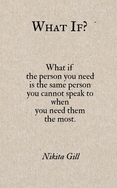 """the person you need is the same person you cannot speak to"" -Nikita Gill"