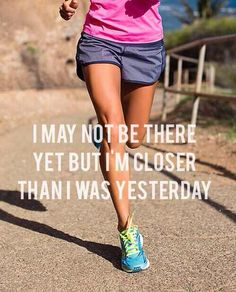 I may not be there yet but I am closer than I was yesterday.