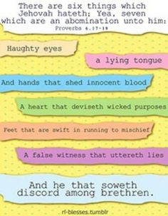 Proverbs 6:16-19 These six things the Lord hates, Yes, seven are an abomination to Him: A proud look, A lying tongue, Hands that shed innocent blood, A heart that devises wicked plans, Feet that are swift in running to evil, A false witness who speaks lies, And one who sows discord among brethren.