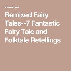 Remixed Fairy Tales--7 Fantastic Fairy Tale and Folktale Retellings