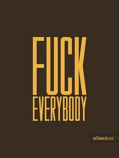 Fuck everybody. by eatthewords