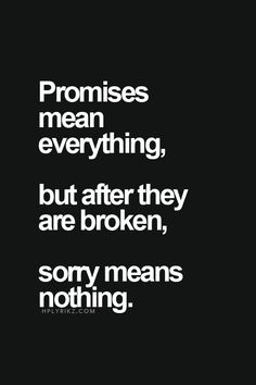 It's the continual breaking of promises...eventually sorry means nothing...especially when I don't feel you're truly sorry. Now, your words go in one ear and out the other...they no longer get to me.
