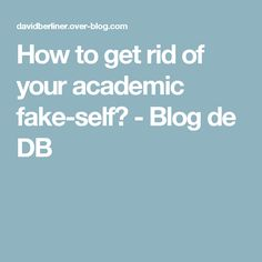 How to get rid of your academic fake-self?  - Blog de DB