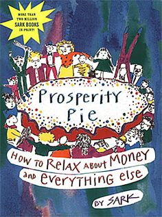 Prosperity Pie - How to Relax about Money and Everything Else, by SARK