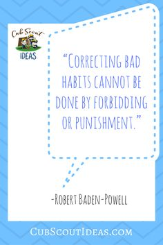 I love this quote by Scouting's founder, Robert Baden-Powell. We should all remember it when we are dealing with our Cub Scouts!