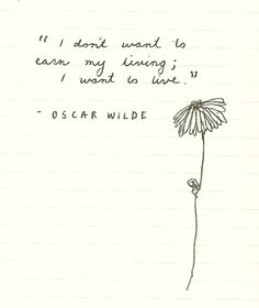 i don't want to earn my living; i want to live ~ Oscar Wilde
