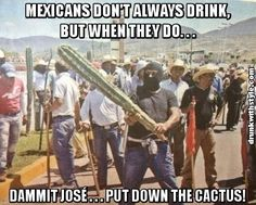 Mexicans Dont Always Drink Funny Cactus Dammit José