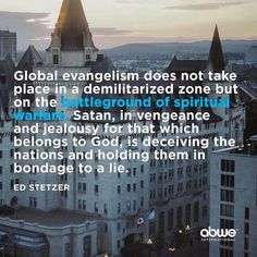 Via @abwe_intl @edstetzer Global evangelism does not take place in a demilitarized zone but on the battleground of spiritual warfare. Satan in vengeance and jealousy for that which belongs to God is deceiving the nations and holding them in bondage to a lie.  Ed Stetzer Spiritual Warfare and Missions  In a world where 2.9 billion people still have never heard the gospel what is needed is prayerful joy-filled spiritual warriors to proclaim the good news pray and take the church of Jesus…