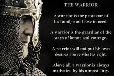A warrior is the protector of his family and those in need, guardian of honor and courage,  motivated by duty