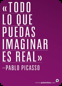 Todo lo que puedas imaginar es real. Pablo Picasso. #imaginar