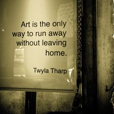 """Art is the only way to run away without leaving home."" - Twyla Tharp….. To me. It is what makes me feel at home. - Geena"
