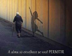 A alma só envelhece se você permitir. (Frases para Face)