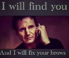 I will find you and I will fix your brows! 317.576.1114 to schedule your brow arch today!
