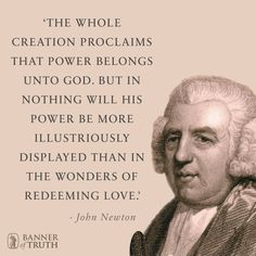 His power is most illustriously displayed in the wonders of his redeeming love. https://banneroftruth.org/us/about/banner-authors/john-newton/