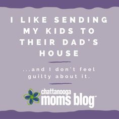 I Like Sending My Kids to Their Dad's House, and I Don't Feel Guilty About It   Chattanooga Moms Blog