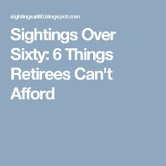 Sightings Over Sixty: 6 Things Retirees Can't Afford
