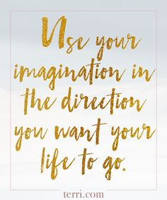 Use your imagination in the direction you want your life to go. For more weekly podcast, motivational quotes and biblical, faith teachings as well as success tips, follow Terri Savelle Foy on Pinterest, Instagram, Facebook, Youtube or Twitter!