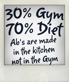 """30% Gym 70% Diet, ab's are made in the kitchen not in the gym"""