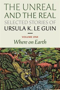 The Unreal and the Real: Selected Stories of Ursula K. Le Guin - Volume One: Where on Earth