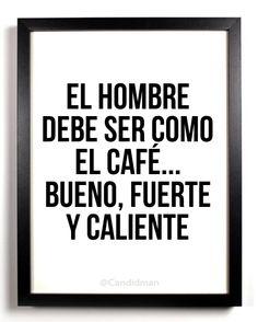 El hombre debe ser como el café... Bueno, Fuerte y Caliente #Citas #Frases @Candidman