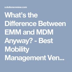 What's the Difference Between EMM and MDM Anyway? - Best Mobility Management Vendors, MDM Software and EMM Platforms