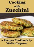 Free Kindle Book -  [Cookbooks & Food & Wine][Free] Cooking with Zucchini: a Recipes Cookbook by Walter Lagasse (Walter Lagasse Cookbook Series) Check more at http://www.free-kindle-books-4u.com/cookbooks-food-winefree-cooking-with-zucchini-a-recipes-cookbook-by-walter-lagasse-walter-lagasse-cookbook-series/