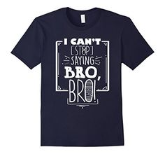 Men's I Can't Stop Saying Bro T-Shirt Funny Gym Douchebag…