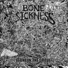Bone Sickness – Alone in the Grave: Sick to the Bone...