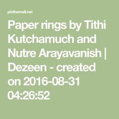 Paper rings by Tithi Kutchamuch and Nutre Arayavanish   Dezeen - created on 2016-08-31 04:26:52