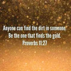 Anyone can find the dirt in someone. Be the one that finds the gold. – Proverbs 11:27   TonyEvans.org