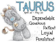 Tatty Teddy / Zodiac April 20 - May 20 / Taurus: Dependable, generous, patient, loyal,  persistent.