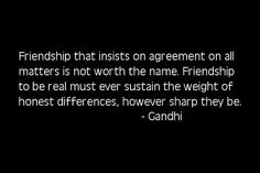 Friendship that insists on agreement on all matters is not worth the name.  Friendship to be real must ever sustain the weight of honest differences, however sharp they be. - Gandhi