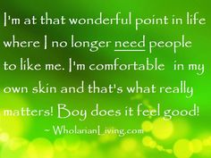 I'm at that wonderful point in life where I no longer need people to like me. I'm comfortable in my own skin and that's what really matters! Boy does it feel good! ~ Wholarian Living