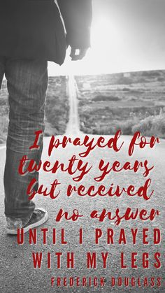 """""""I prayed for twenty years but received no answer until I prayed with my legs."""" — Frederick Douglass A #ThursdayThought from abolitionist and civil rights leader Frederick Douglass--a man who understood well that prayer often involves a commitment to action. So often, when we pray we find the road revealed before us--but it's still up to us to walk it. #RethinkChurch #BlackHistoryMonth Civil Rights Leaders, Frederick Douglass, I Pray, Before Us, Black History Month, Change The World, The Twenties, Prayer, Action"""