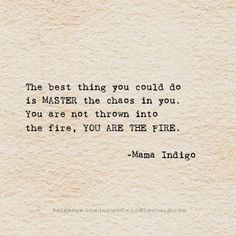 The best thing you could do is Master the chaos in you. You are not thrown into the fire, you are the fire.