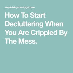 How To Start Decluttering When You Are Crippled By The Mess.
