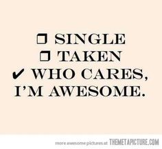 Single - Taken -  Who cares I am awesome ~ YEP! :)