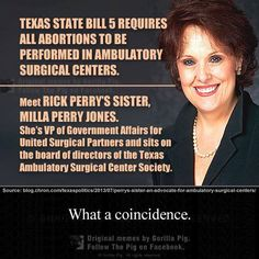 Rick Perry wants all abortions to be performed at ambulatory surgical centers.  His sister is a VP at United Surgical Partners.  Personal profit rather than government by and for the people -- it's no better than war profiteering.