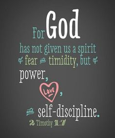"""II Timothy 2:7:  """"For God hath not given us the spirit of fear but of Power, and of Love, and of a Sound Mind""""  King James version..."""