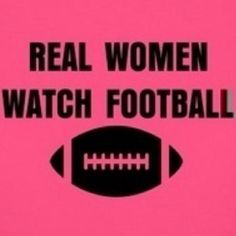 "NO REAL WOMEN WATCH FOOTBALL BECAUSE THEYRE ""NOT LIKE ANY OTHER GIRL"" how many girls do you think say the same thing and have no idea what a touchdown is"
