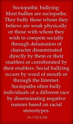 Sociopathic bullying: Most bullies are sociopaths. They bully those whom they believe are weak physically or those with whom they wish to compete socially through defamation of character disseminated directly by them or their enablers or corroborated by their enablers. Social bullying occurs by word of mouth or through the Internet. Sociopaths often bully individuals of a different race by disseminating negative rumors based on racial stereotypes.