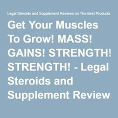 Get Your Muscles To Grow! MASS! GAINS! STRENGTH! - Legal Steroids and Supplement Reviews on The Best Products.Legal Steroids and Supplement Reviews on The Best Products.