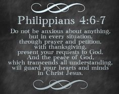 """Philippians 4:6,7 """"Do not be anxious over anything, but in everything by prayer and supplication along with thanksgiving, let your petitions be made known to God; and the peace of God that surpasses all understanding will guard your hearts and your mental powers by means of Christ Jesus."""""""