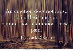An emotion does not cause pain. Resistance or suppression of emotion causes pain.