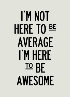 """Be in the business of being AWESOME!"""