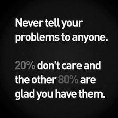 Never tell your problems to anyone!
