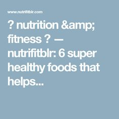 ★ nutrition & fitness ★ — nutrifitblr:   6 super healthy foods that helps...